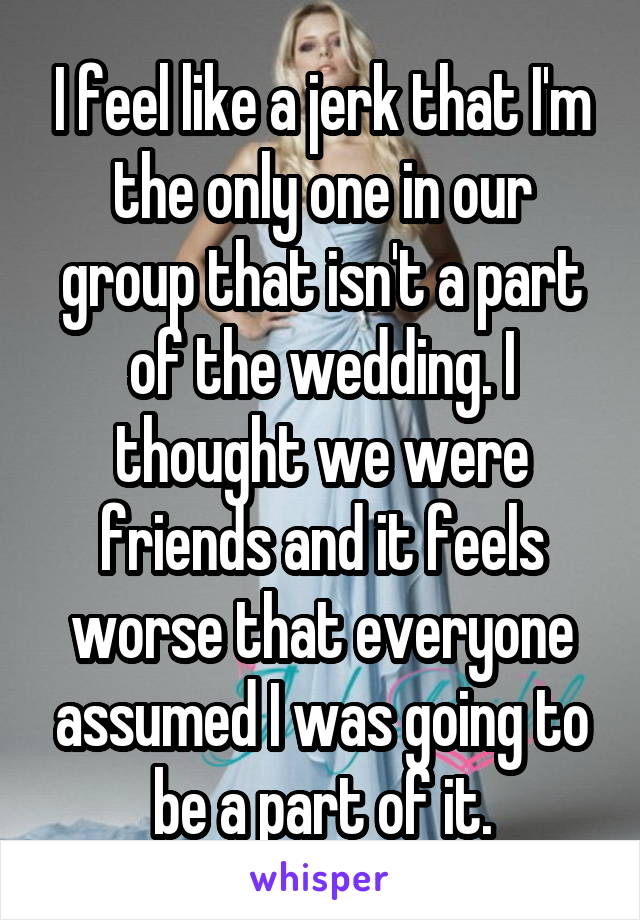 I feel like a jerk that I'm the only one in our group that isn't a part of the wedding. I thought we were friends and it feels worse that everyone assumed I was going to be a part of it.