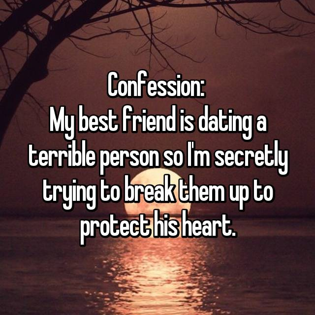 Confession:  My best friend is dating a terrible person so I'm secretly trying to break them up to protect his heart.