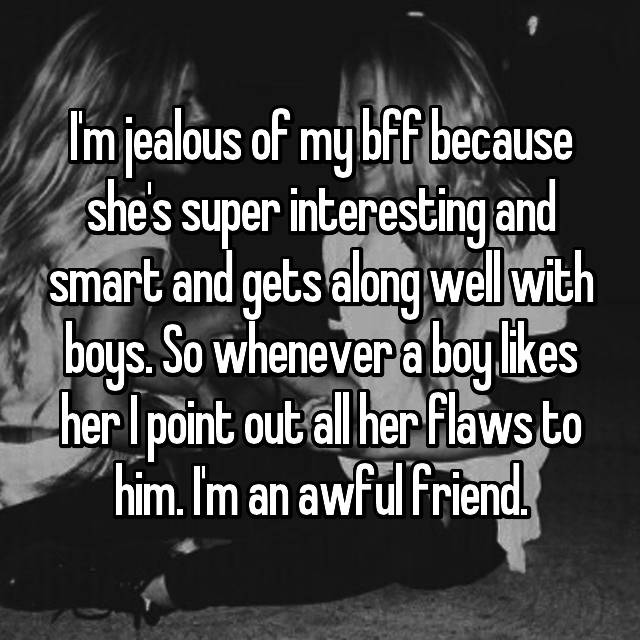 I'm jealous of my bff because she's super interesting and smart and gets along well with boys. So whenever a boy likes her I point out all her flaws to him. I'm an awful friend.