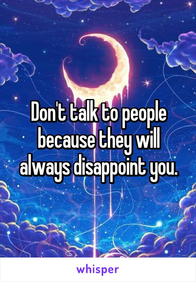 Don't talk to people because they will always disappoint you.
