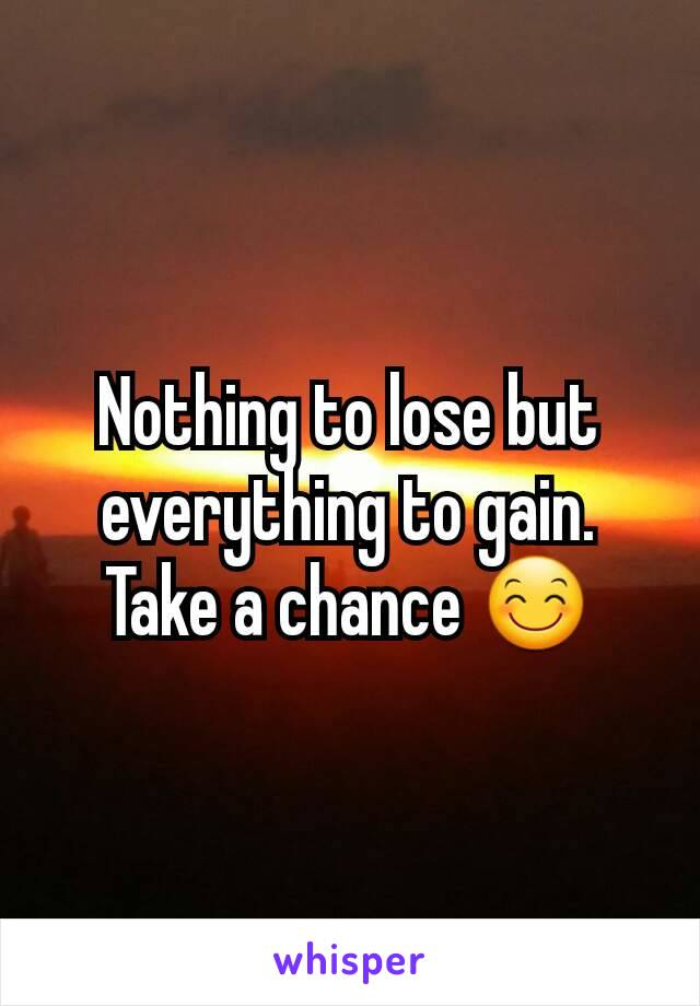 Nothing to lose but everything to gain. Take a chance 😊