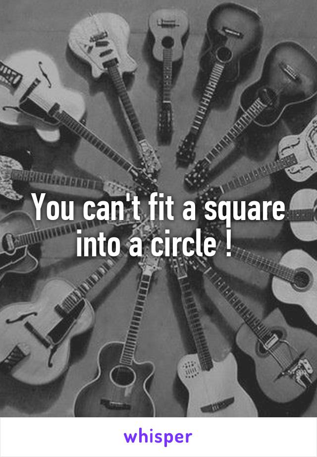You can't fit a square into a circle !