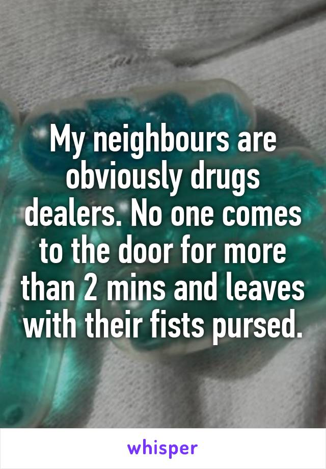My neighbours are obviously drugs dealers. No one comes to the door for more than 2 mins and leaves with their fists pursed.