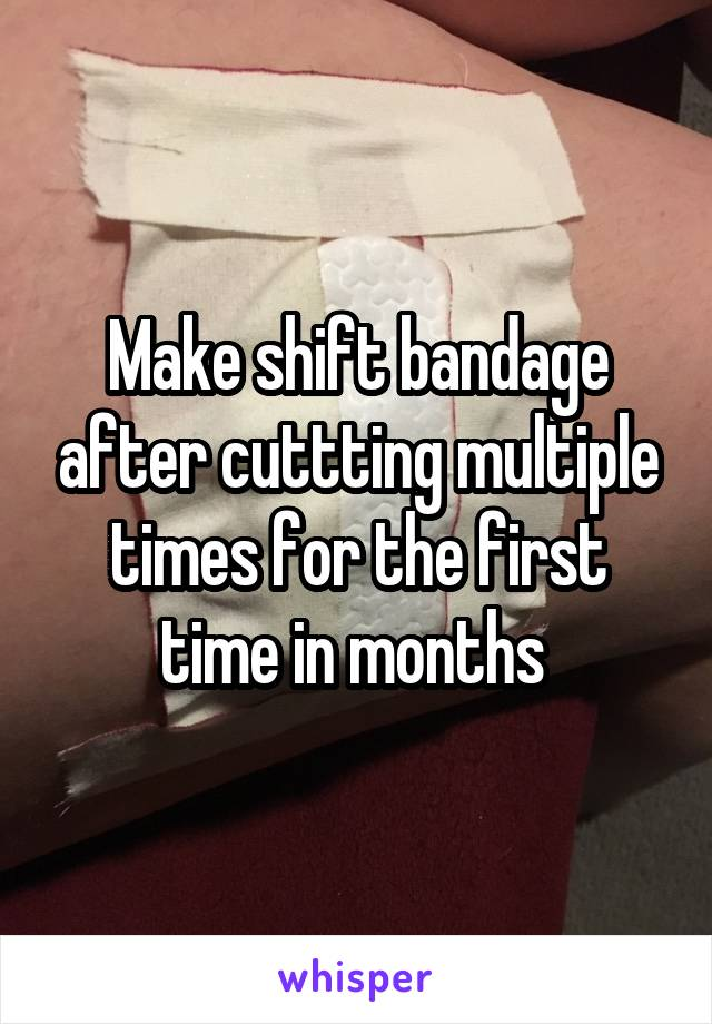 Make shift bandage after cuttting multiple times for the first time in months