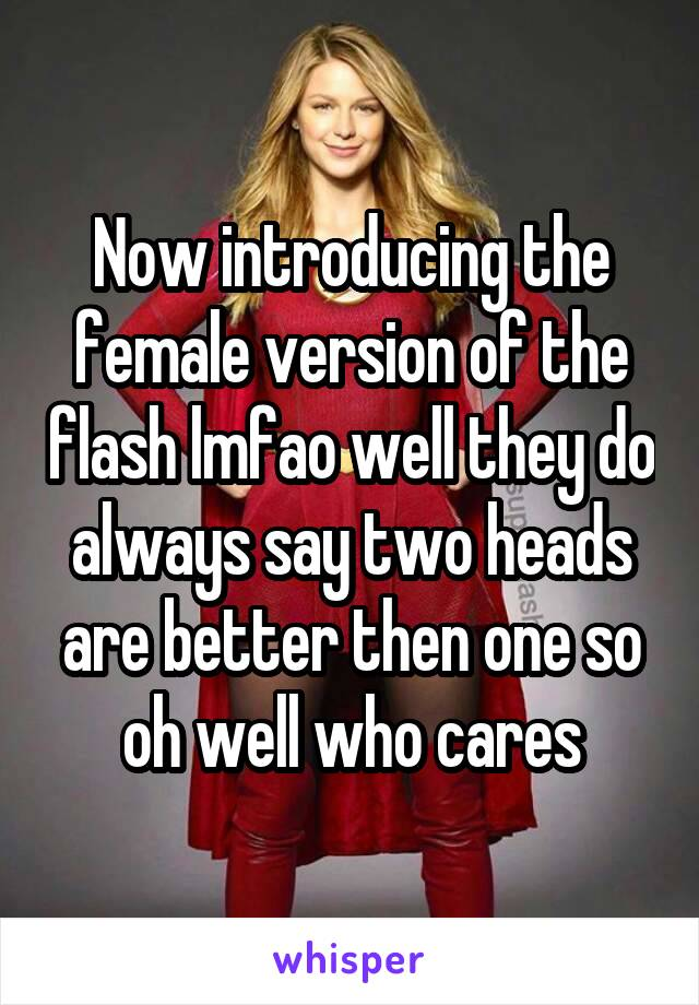 Now introducing the female version of the flash lmfao well they do always say two heads are better then one so oh well who cares
