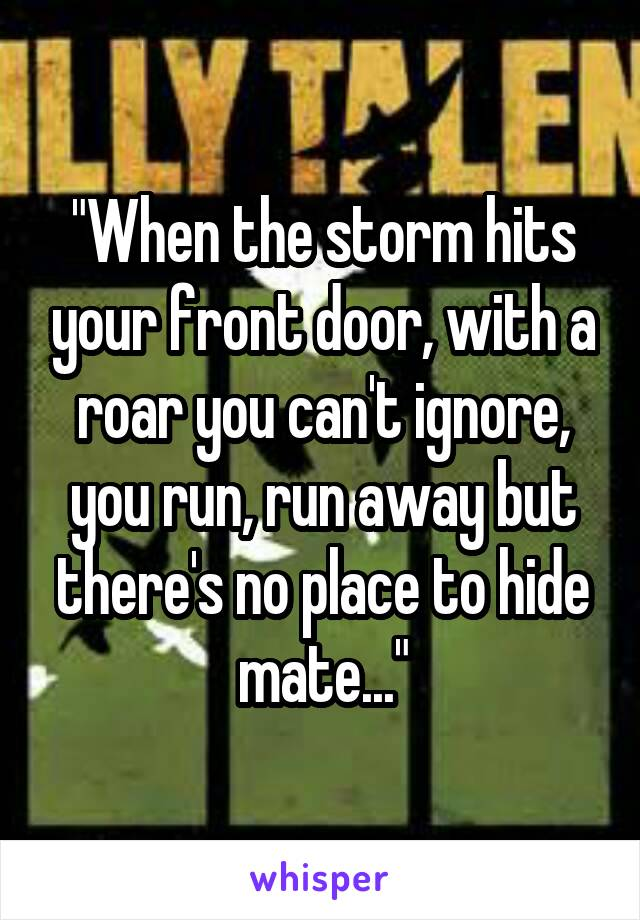 """""""When the storm hits your front door, with a roar you can't ignore, you run, run away but there's no place to hide mate..."""""""