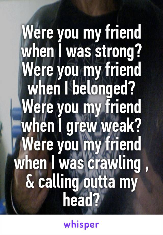 Were you my friend when I was strong? Were you my friend when I belonged? Were you my friend when I grew weak? Were you my friend when I was crawling , & calling outta my head?