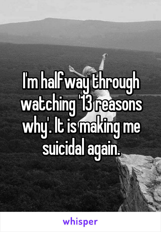 I'm halfway through watching '13 reasons why'. It is making me suicidal again.