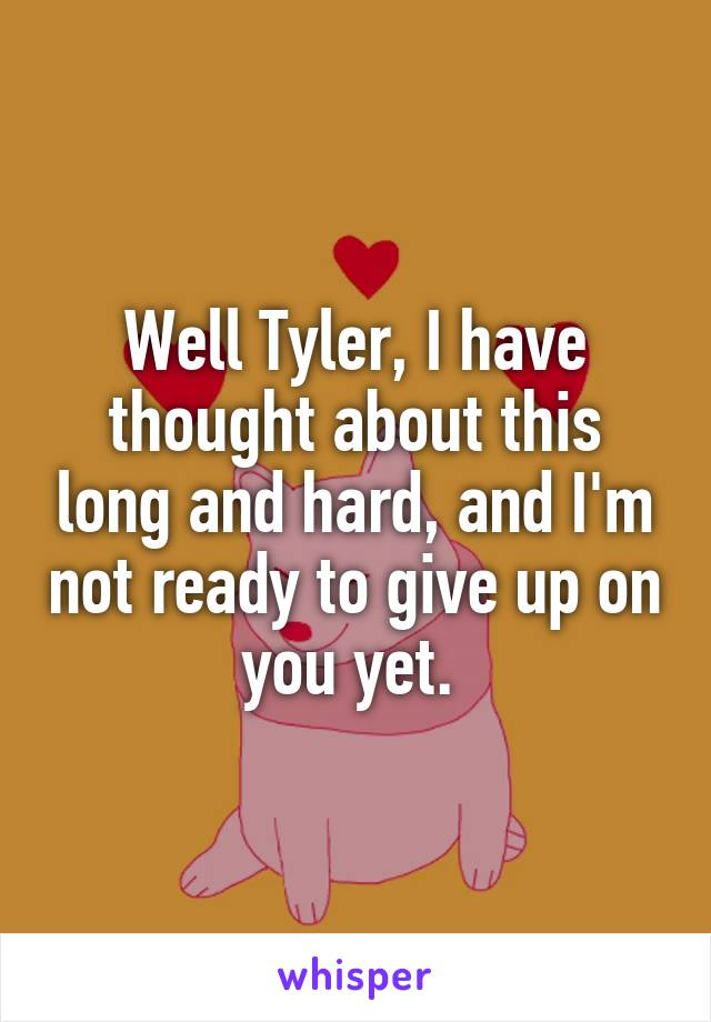 Well Tyler, I have thought about this long and hard, and I'm not ready to give up on you yet.
