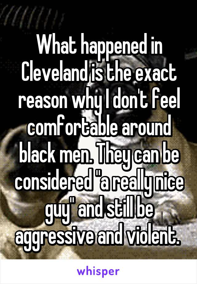 """What happened in Cleveland is the exact reason why I don't feel comfortable around black men. They can be considered """"a really nice guy"""" and still be aggressive and violent."""