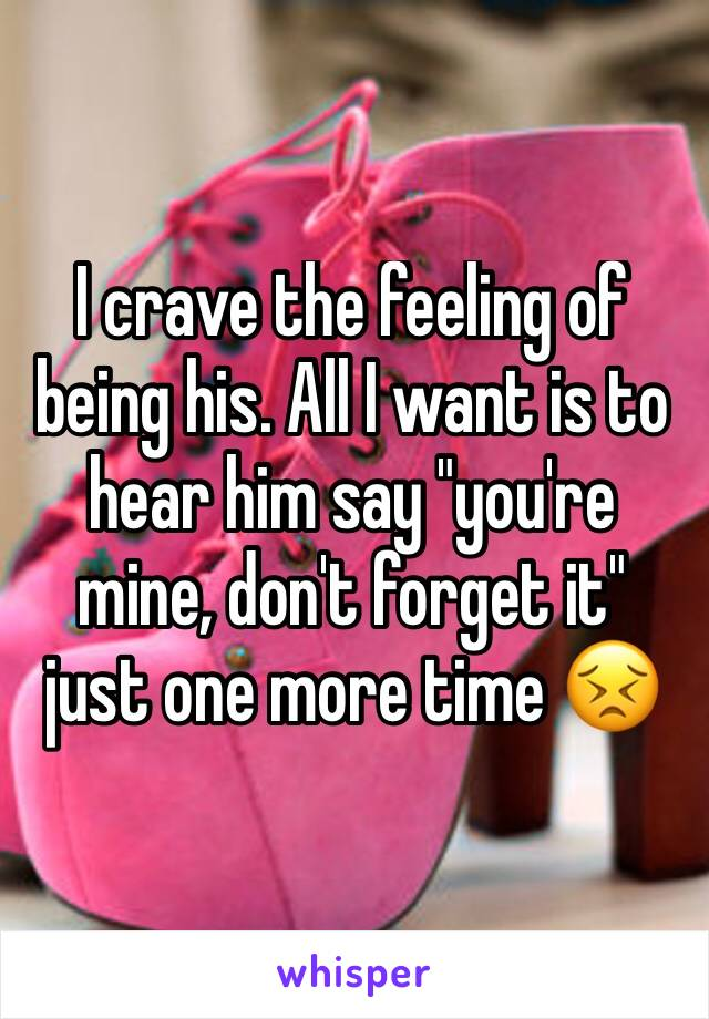 "I crave the feeling of being his. All I want is to hear him say ""you're mine, don't forget it"" just one more time 😣"