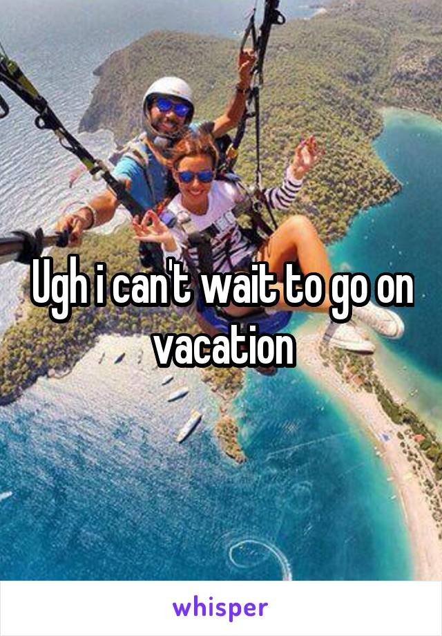 Ugh i can't wait to go on vacation