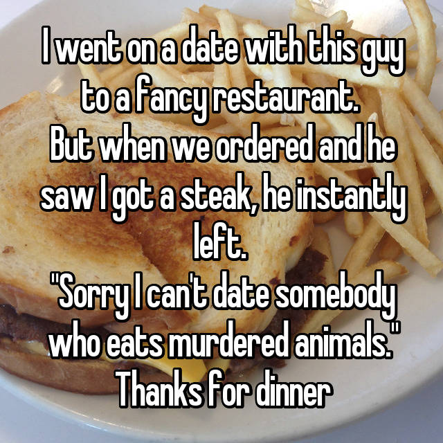 "I went on a date with this guy to a fancy restaurant.  But when we ordered and he saw I got a steak, he instantly left.  ""Sorry I can't date somebody who eats murdered animals."" Thanks for dinner 😂"