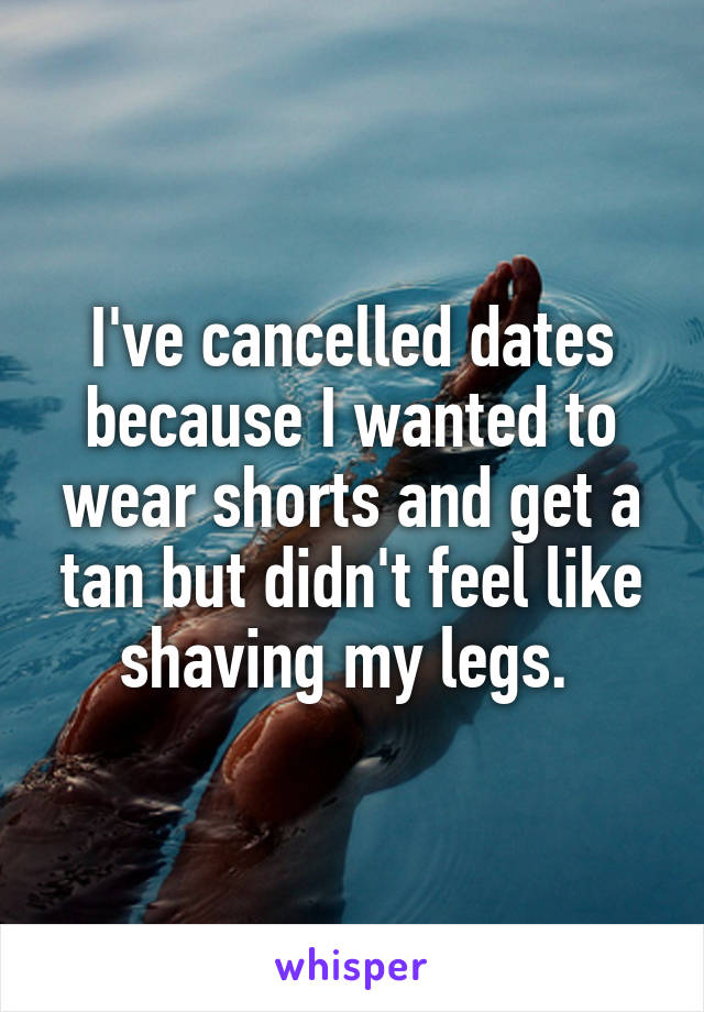 I've cancelled dates because I wanted to wear shorts and get a tan but didn't feel like shaving my legs.