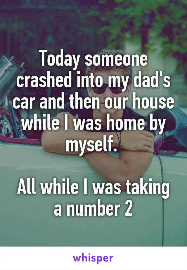 Today someone crashed into my dad's car and then our house while I was home by myself.   All while I was taking a number 2