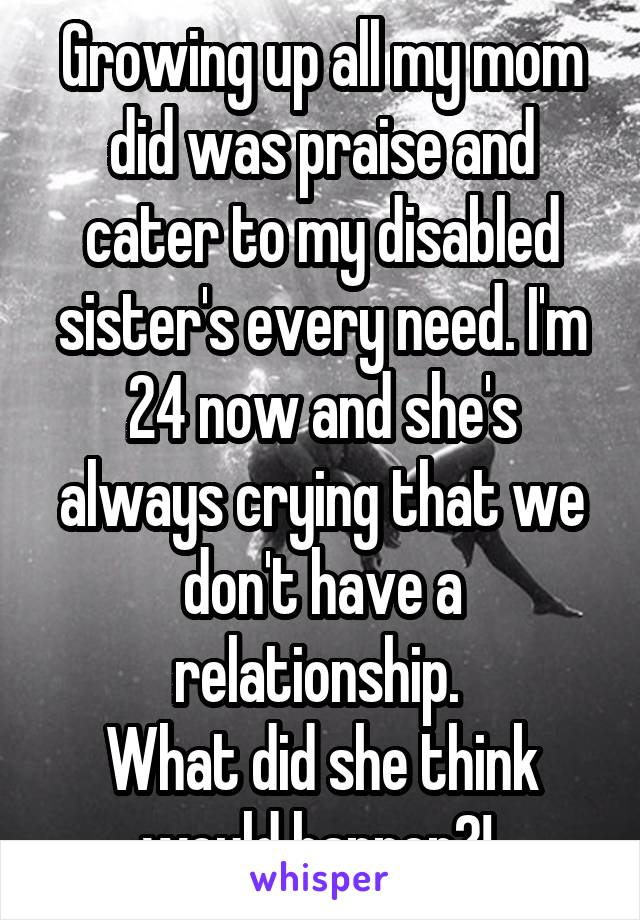 Growing up all my mom did was praise and cater to my disabled sister's every need. I'm 24 now and she's always crying that we don't have a relationship.  What did she think would happen?!