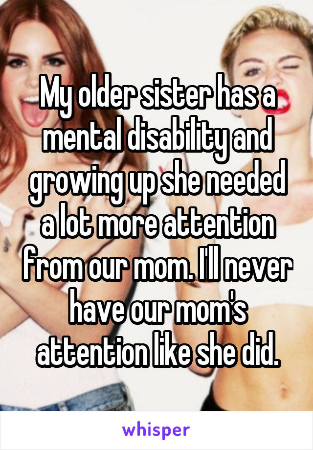 My older sister has a mental disability and growing up she needed a lot more attention from our mom. I'll never have our mom's attention like she did.