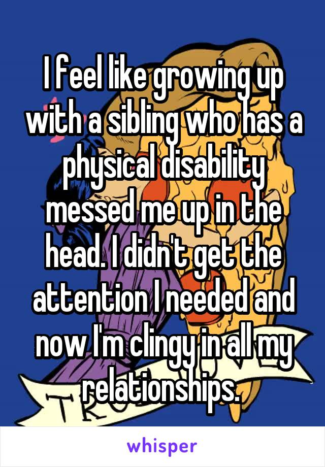 I feel like growing up with a sibling who has a physical disability messed me up in the head. I didn't get the attention I needed and now I'm clingy in all my relationships.