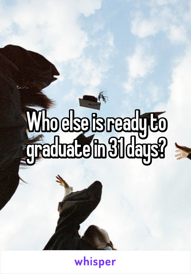 Who else is ready to graduate in 31 days?