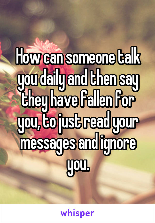 How can someone talk you daily and then say they have fallen for you, to just read your messages and ignore you.