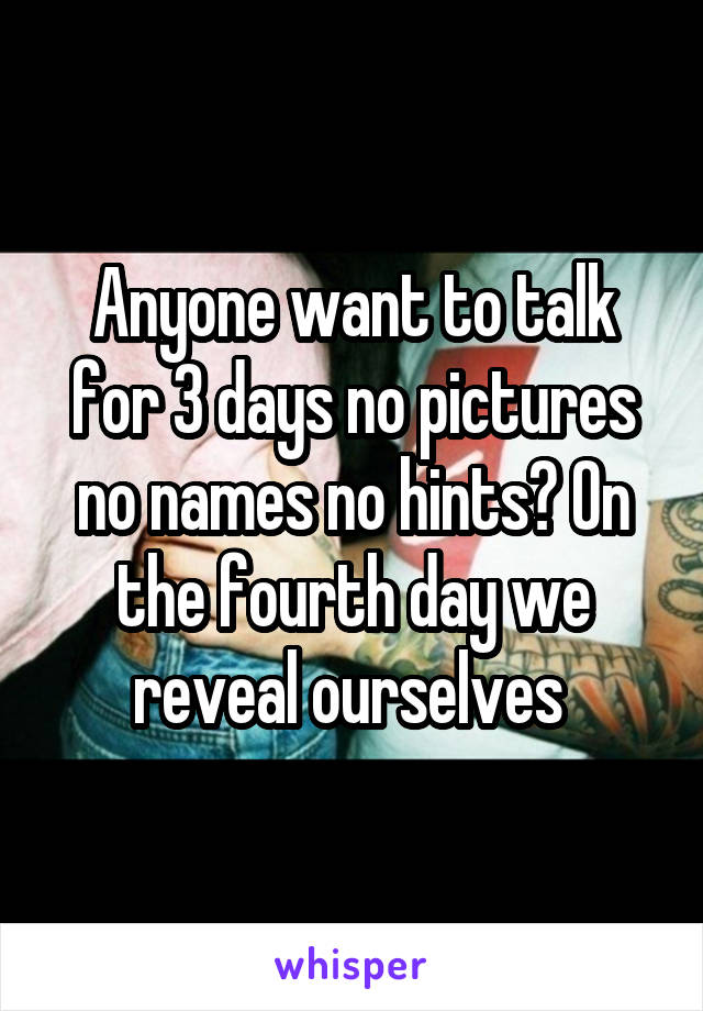 Anyone want to talk for 3 days no pictures no names no hints? On the fourth day we reveal ourselves