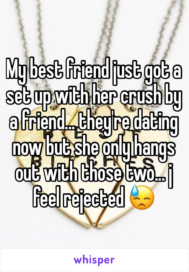 My best friend just got a set up with her crush by a friend... they're dating now but she only hangs out with those two... j feel rejected 😓