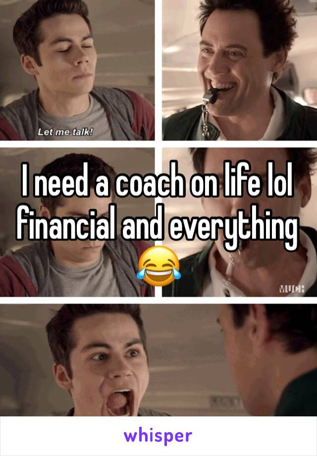 I need a coach on life lol financial and everything 😂