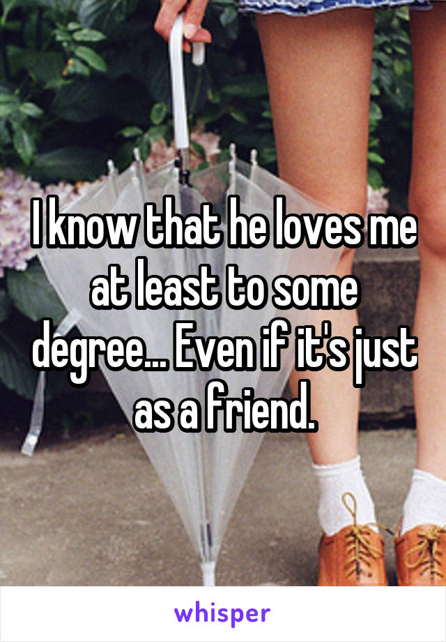 I know that he loves me at least to some degree... Even if it's just as a friend.
