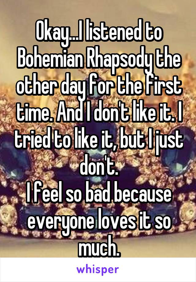 Okay...I listened to Bohemian Rhapsody the other day for the first time. And I don't like it. I tried to like it, but I just don't. I feel so bad because everyone loves it so much.