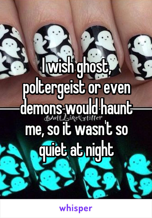 I wish ghost, poltergeist or even demons would haunt me, so it wasn't so quiet at night