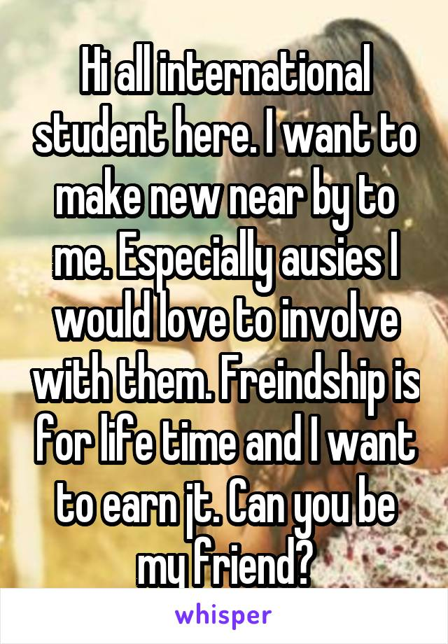 Hi all international student here. I want to make new near by to me. Especially ausies I would love to involve with them. Freindship is for life time and I want to earn jt. Can you be my friend?