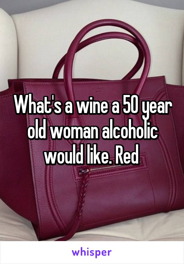 What's a wine a 50 year old woman alcoholic would like. Red