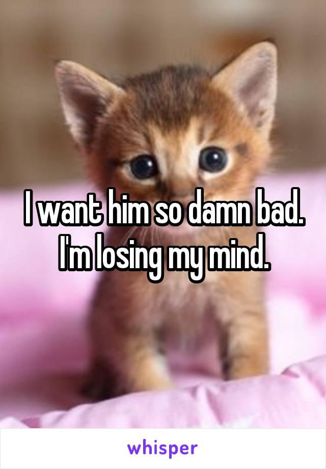 I want him so damn bad. I'm losing my mind.