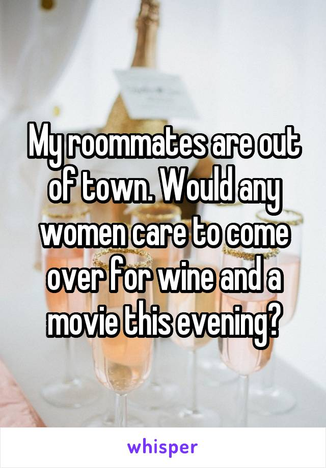 My roommates are out of town. Would any women care to come over for wine and a movie this evening?