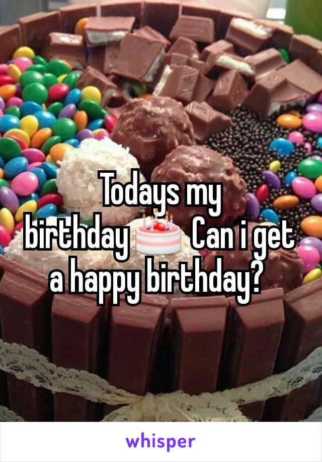 Todays my birthday🎂 Can i get a happy birthday?