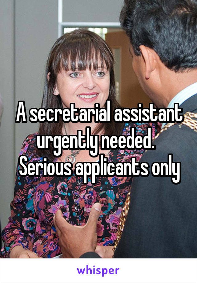 A secretarial assistant urgently needed.   Serious applicants only