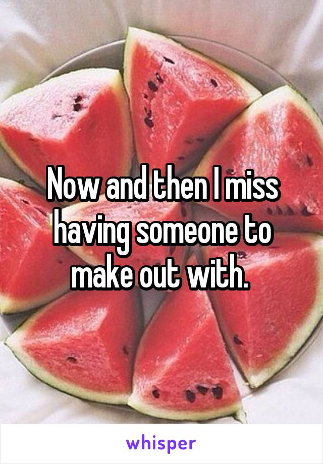 Now and then I miss having someone to make out with.