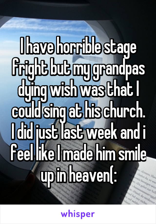 I have horrible stage fright but my grandpas dying wish was that I could sing at his church. I did just last week and i feel like I made him smile up in heaven(: