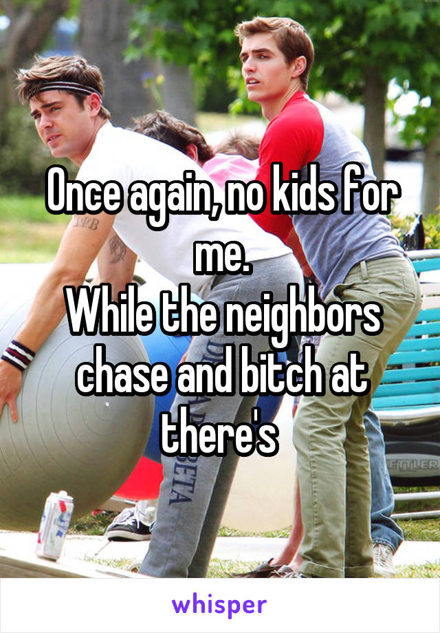 Once again, no kids for me. While the neighbors chase and bitch at there's