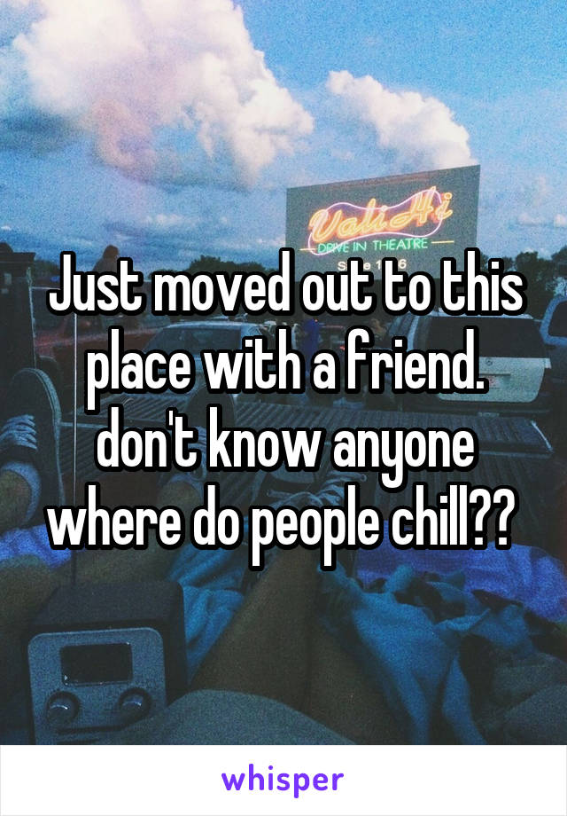 Just moved out to this place with a friend. don't know anyone where do people chill??