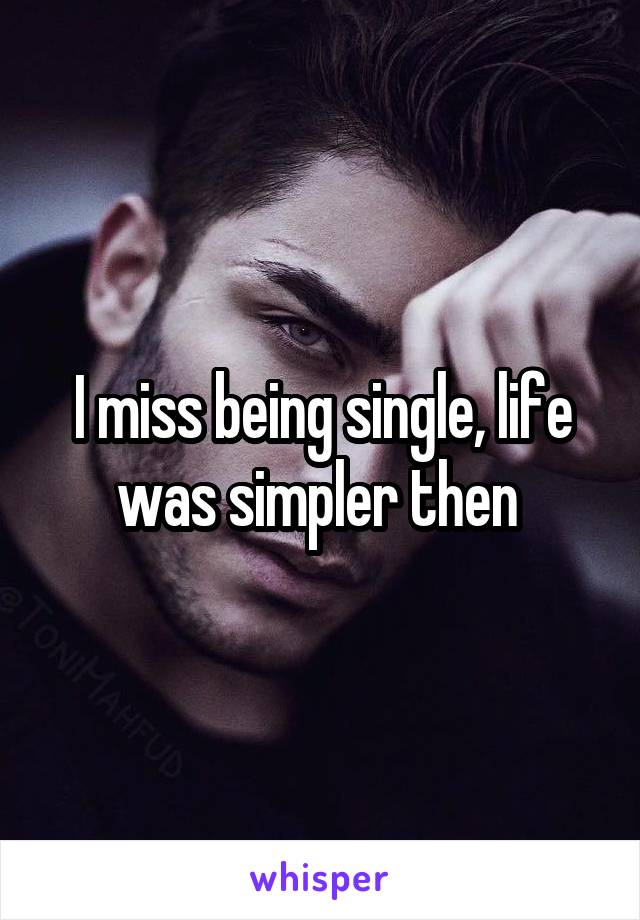 I miss being single, life was simpler then