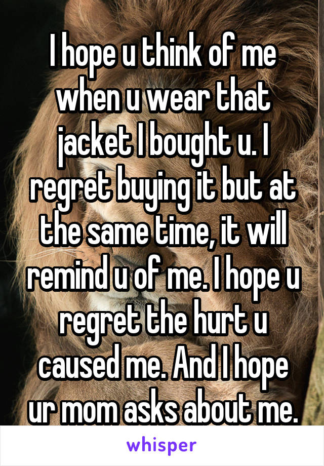 I hope u think of me when u wear that jacket I bought u. I regret buying it but at the same time, it will remind u of me. I hope u regret the hurt u caused me. And I hope ur mom asks about me.