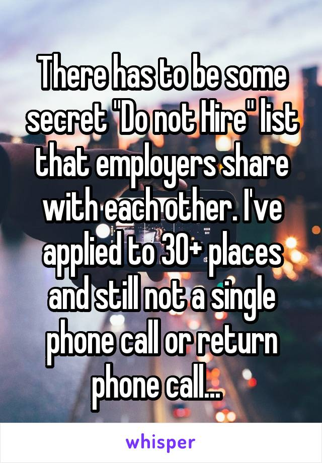 """There has to be some secret """"Do not Hire"""" list that employers share with each other. I've applied to 30+ places and still not a single phone call or return phone call..."""