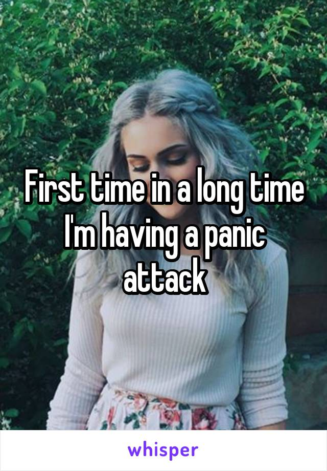 First time in a long time I'm having a panic attack