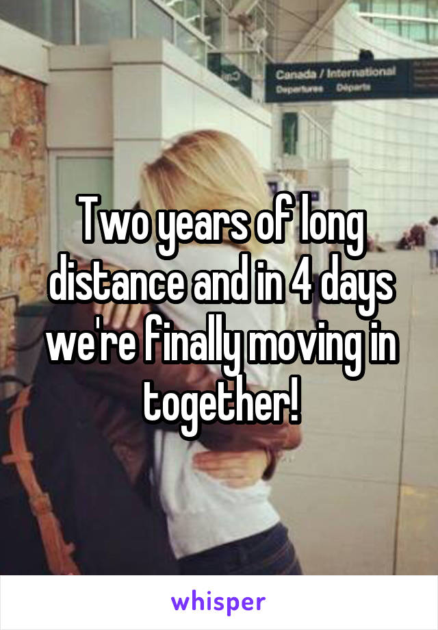 Two years of long distance and in 4 days we're finally moving in together!