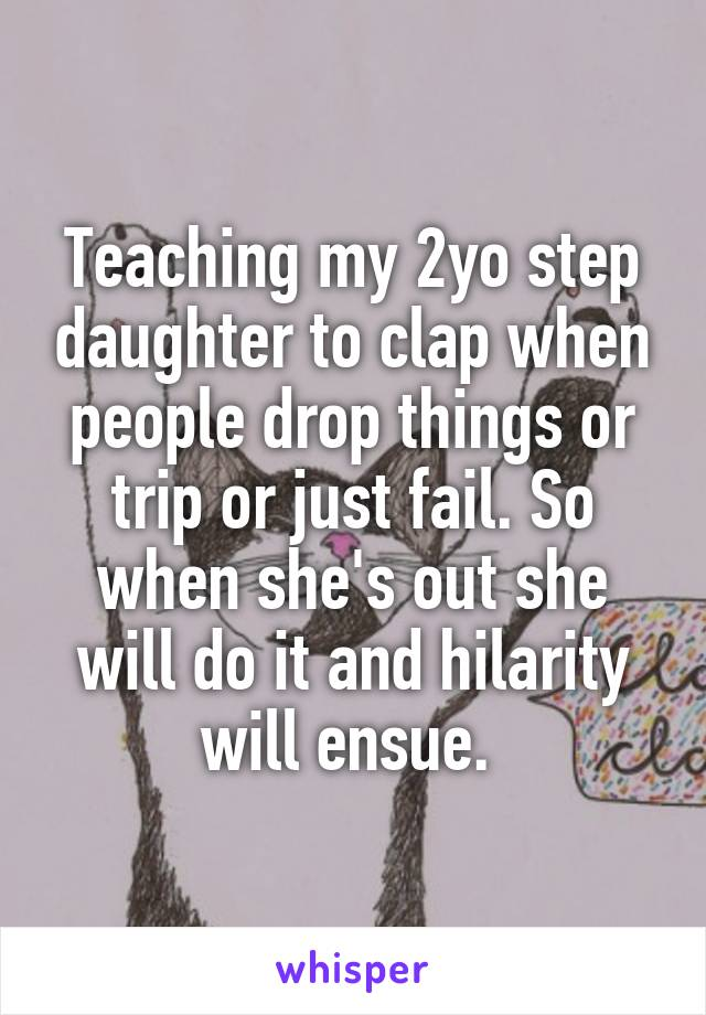 Teaching my 2yo step daughter to clap when people drop things or trip or just fail. So when she's out she will do it and hilarity will ensue.