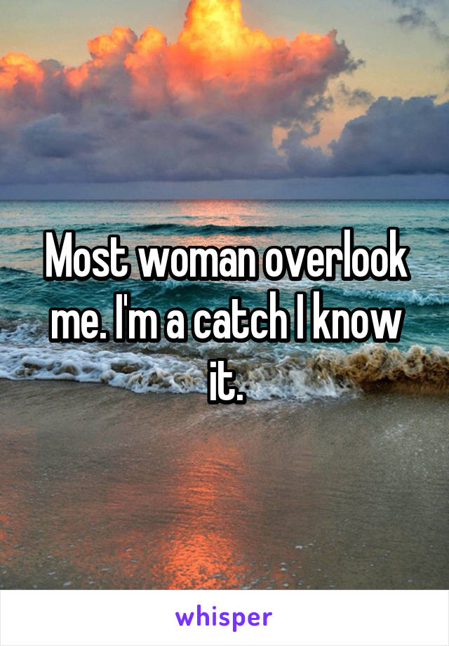 Most woman overlook me. I'm a catch I know it.