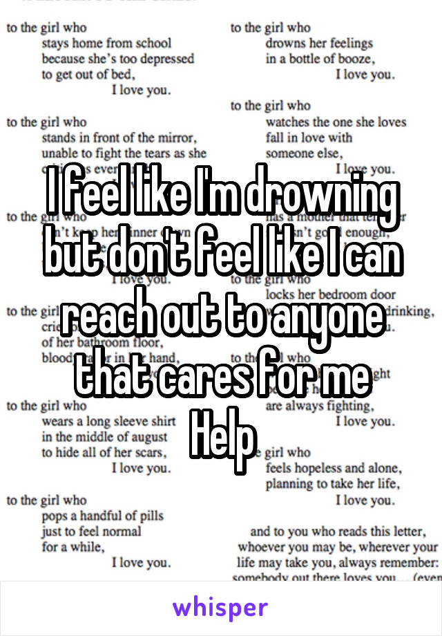 I feel like I'm drowning but don't feel like I can reach out to anyone that cares for me Help