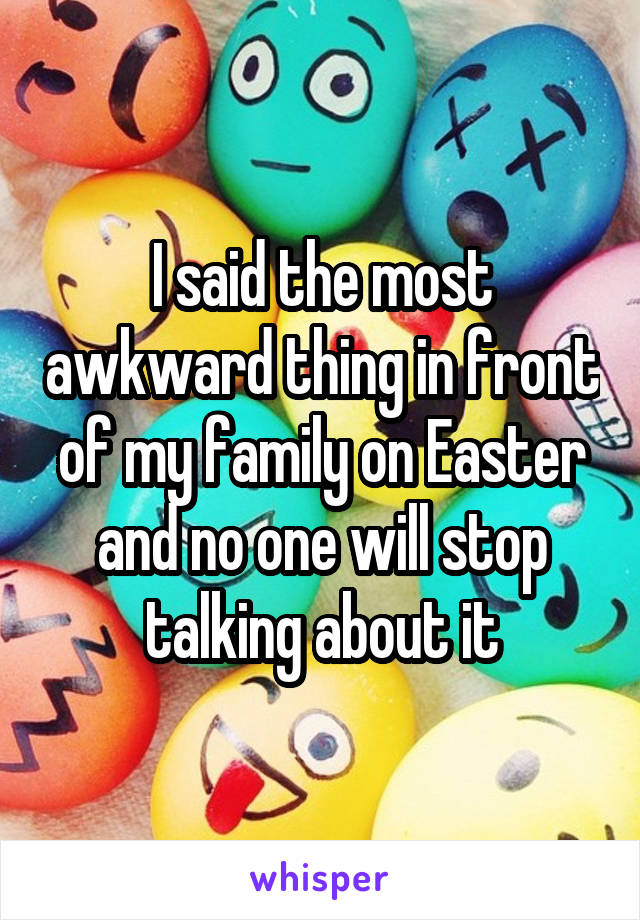 I said the most awkward thing in front of my family on Easter and no one will stop talking about it