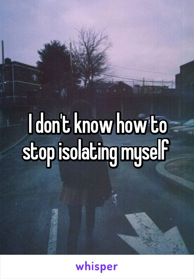 I don't know how to stop isolating myself